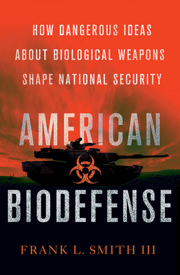 American Biodefense: How Dangerous Ideas about Biological Weapons Shape National Security - Smith, Frank