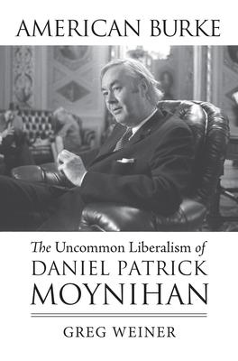 American Burke: The Uncommon Liberalism of Daniel Patrick Moynihan - Weiner, Greg