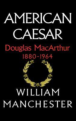 American Caesar: Douglas MacArthur 1880 - 1964 - Manchester, William