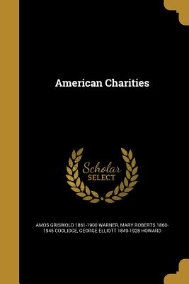 American Charities - Warner, Amos Griswold 1861-1900, and Coolidge, Mary Roberts 1860-1945, and Howard, George Elliott 1849-1928