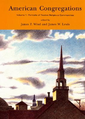 American Congregations, Volume 1: Portraits of Twelve Religious Communities - Wind, James P (Editor), and Lewis, James W (Editor)