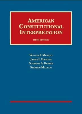 American Constitutional Interpretation - Murphy, Walter F, Professor, and Fleming, James E, and Barber, Sotirios A