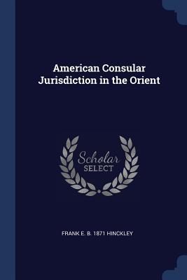 American Consular Jurisdiction in the Orient - Hinckley, Frank E B 1871