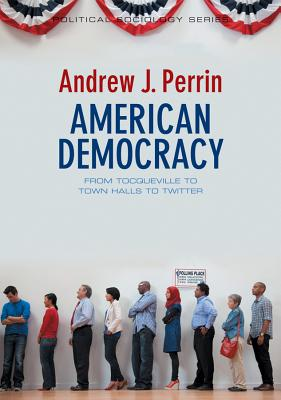 American Democracy: From Tocqueville to Town Halls to Twitter - Perrin, Andrew J
