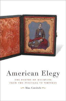 American Elegy: The Poetry of Mourning from the Puritans to Whitman - Cavitch, Max