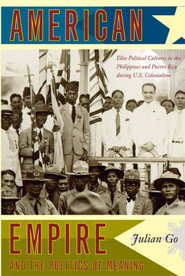 American Empire and the Politics of Meaning: Elite Political Cultures in the Philippines and Puerto Rico During U.S. Colonialism - Go, Julian