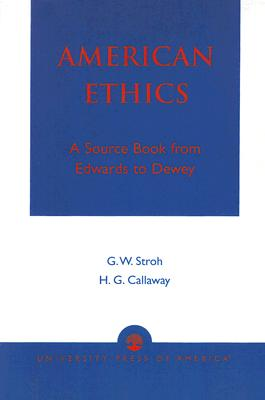 American Ethics: A Source Book from Edwards to Dewey - Stroh, Guy W, and Callaway, Howard G