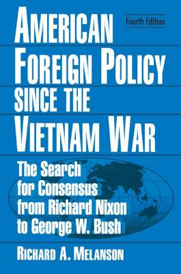American Foreign Policy Since the Vietnam War: The Search for Consensus from Nixon to Clinton - Melanson, Richard A