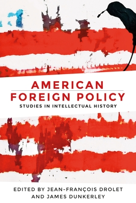 American Foreign Policy: Studies in Intellectual History - Drolet, Jean-Francois (Editor), and Dunkerley, James (Editor)