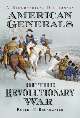 American Generals of the Revolutionary War: A Biographical Dictionary - Broadwater, Robert P.