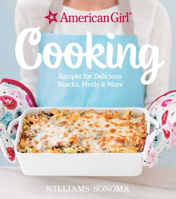 American Girl Cooking: Recipes for Delicious Snacks, Meals & More - Williams-Sonoma, and American Girl