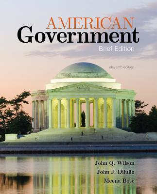American Government: Brief Version - Wilson, James Q, and Diiulio, Jr John J, and Bose, Meena, Dr., Ph.D.