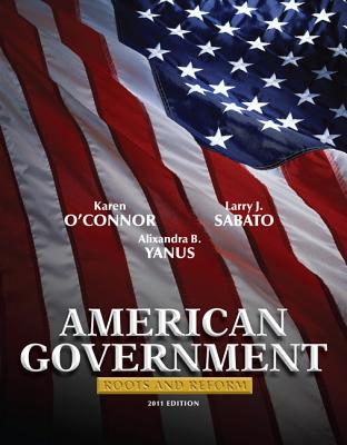 American Government, National Edition: Roots and Reform - O'Connor, Karen, and Sabato, Larry, and Yanus, Alixandra B
