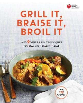 American Heart Association Grill It, Braise It, Broil It: And 9 Other Easy Techniques for Making Healthy Meals: A Cookbook - American Heart Association