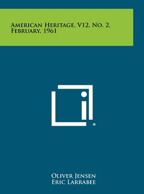 American Heritage, V12, No. 2, February, 1961 - Jensen, Oliver (Editor), and Larrabee, Eric (Editor), and Ketchum, Richard (Editor)
