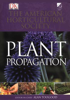American Horticultural Society Plant Propagation: The Definitive Practical Guide to Culmination, Propagation, and Display - Toogood, Alan