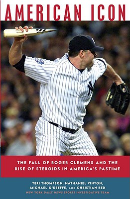 American Icon: The Fall of Roger Clemens and the Rise of Steroids in America's Pastime - Thompson, Teri, and Vinton, Nathaniel, and O'Keeffe, Michael