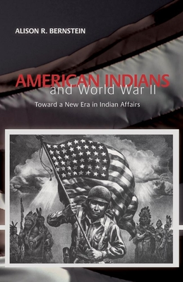 American Indians and World War II: Toward a New Era in Indian Affairs - Bernstein, Alison R