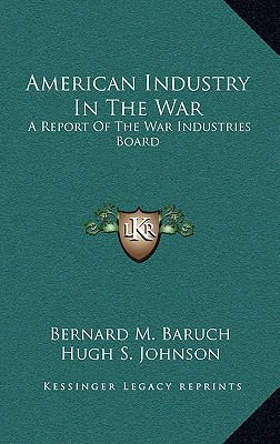American Industry in the War American Industry in the War: A Report of the War Industries Board a Report of the War Industries Board - Baruch, Bernard M, and Hippelheuser, Richard H (Editor), and Johnson, Hugh S (Introduction by)