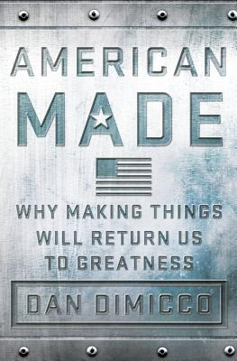 American Made: Why Making Things Will Return Us to Greatness - Dimicco, Dan, and Rothkopf, David (Introduction by)