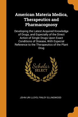 American Materia Medica, Therapeutics and Pharmacognosy: Developing the Latest Acquired Knowledge of Drugs, and Especially of the Direct Action of Single Drugs Upon Exact Conditions of Disease, with Especial Reference to the Therapeutics of the Plant Drug - Lloyd, John Uri, and Ellingwood, Finley