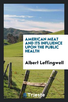 American Meat and Its Influence Upon the Public Health - Leffingwell, Albert