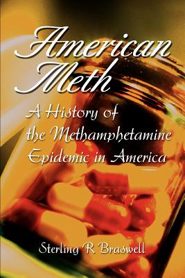 American Meth: A History of the Methamphetamine Epidemic in America - Braswell, Sterling R