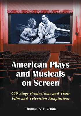 American Plays and Musicals on Screen: 650 Stage Productions and Their Film and Television Adaptations - Hischak, Thomas S