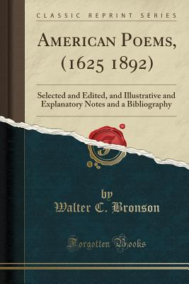 American Poems, (1625 1892): Selected and Edited, and Illustrative and Explanatory Notes and a Bibliography (Classic Reprint) - Bronson, Walter C