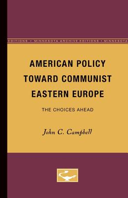 American Policy Toward Communist Eastern Europe: The Choices Ahead - Campbell, John C