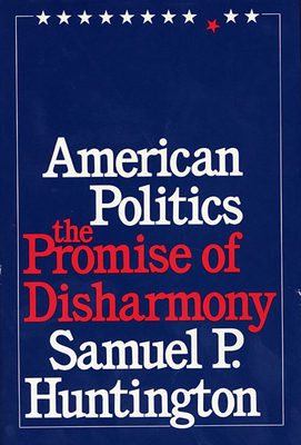 American Politics: The Promise of Disharmony - Huntington, Samuel P