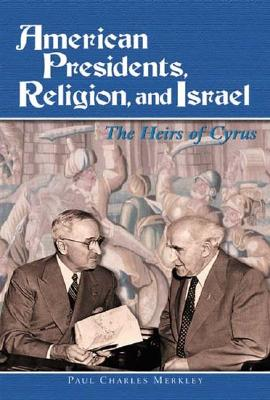 American Presidents, Religion, and Israel: The Heirs of Cyrus - Merkley, Paul Charles
