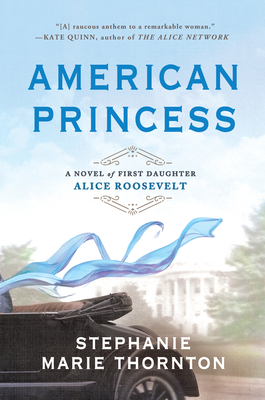 American Princess: A Novel of First Daughter Alice Roosevelt - Thornton, Stephanie Marie