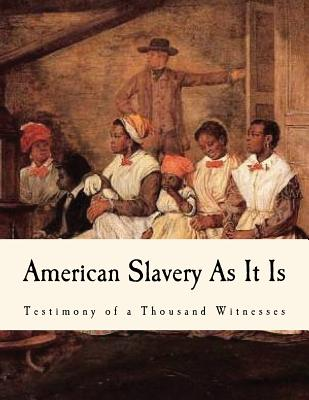 American Slavery as It Is: Testimony of a Thousand Witnesses - Weld, Theodore Dwight