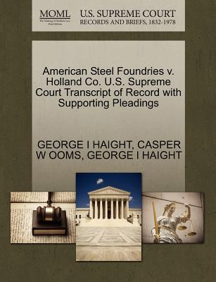 American Steel Foundries V. Holland Co. U.S. Supreme Court Transcript of Record with Supporting Pleadings - Haight, George I, and Ooms, Casper W