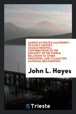 American Textile Machinery: Its Early History, Characteristics, Contributions to the Industry of the World, Relations to Other Industries, and Claims for National Recognition - Hayes, John L