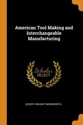 American Tool Making and Interchangeable Manufacturing - Woodworth, Joseph Vincent