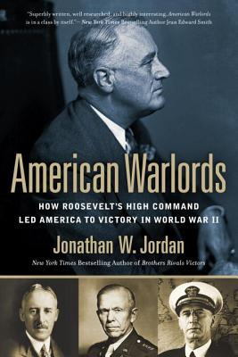 American Warlords: How Roosevelt's High Command Led America to Victory in World War II - Jordan, Jonathan W