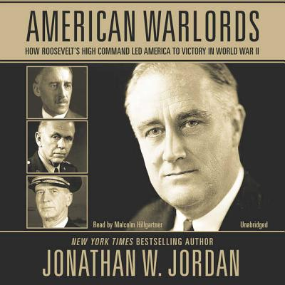 American Warlords Lib/E: How Roosevelt's High Command Led America to Victory in World War II - Jordan, Jonathan W, and Hillgartner, Malcolm (Read by)
