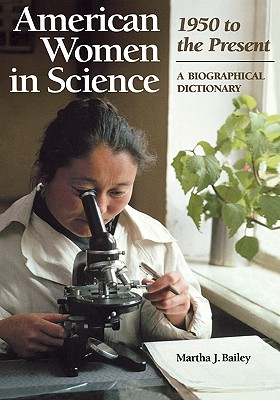 American Women in Science: 1950 to the Present: A Biographical Dictionary - Bailey, Martha J