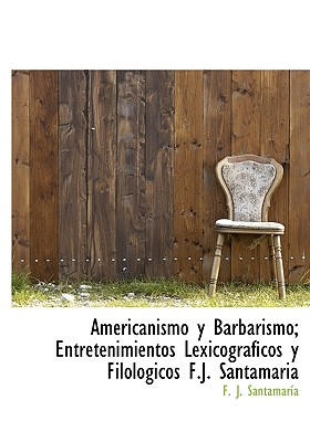 Americanismo y Barbarismo; Entretenimientos Lexicogr Ficos y Filol Gicos F.J. Santamaria - Santamara, F J