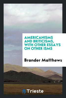 Americanisms and Briticisms, with Other Essays on Other Isms - Matthews, Brander