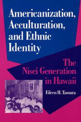 Americanization, Acculturation, and Ethnic Identity: The Nisei Generation in Hawaii - Tamura, Eileen