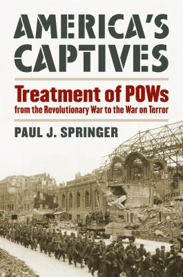 America's Captives: Treatment of POWs from the Revolutionary War to the War on Terror - Springer, Paul J