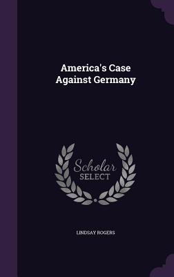 America's Case Against Germany - Rogers, Lindsay, PhD