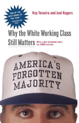 America's Forgotten Majority: Why the White Working Class Still Matters - Teixeira, Ruy a, and Rogers, Joel