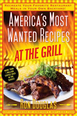 America's Most Wanted Recipes at the Grill: Recreate Your Favorite Restaurant Meals in Your Own Backyard! - Douglas, Ron