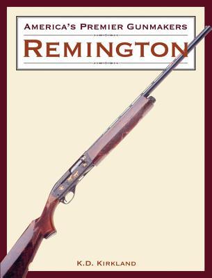America's Premier Gunmakers: Remington - Kirkland, K D