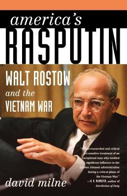 America's Rasputin: Walt Rostow and the Vietnam War - Milne, David