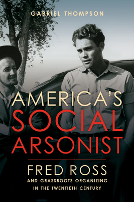 America's Social Arsonist: Fred Ross and Grassroots Organizing in the Twentieth Century - Thompson, Gabriel